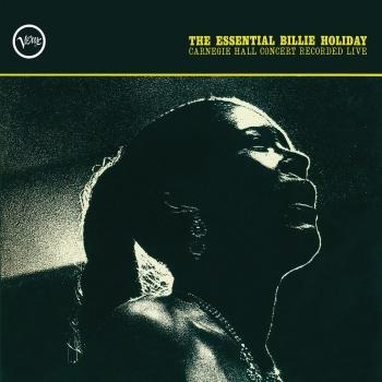 Cover The Essential Billie Holiday: Carnegie Hall Concert Recorded Live (Mono Remastered)